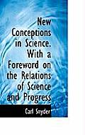 New Conceptions in Science. with a Foreword on the Relations of Science and Progress