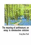The Meaning of Architecture; An Essay in Constructive Criticism