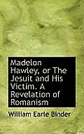 Madelon Hawley, or the Jesuit and His Victim. a Revelation of Romanism