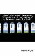 Life of John Knox: Containing Illustrations of the History of the Reformation in Scotland ..