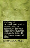 A History of Secondary Education in Scotland; An Account of Scottish Secondary Education from Early