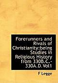 Forerunners and Rivals of Christianity: Being Studies in Religious History from 330b.C.-330a.D.Vol1
