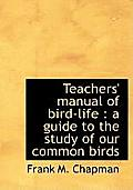 Teachers' Manual of Bird-Life: A Guide to the Study of Our Common Birds