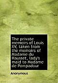 The Private Memoirs of Louis XV, Taken from the Memoirs of Madame Du Hausset, Lady's Maid to Madame