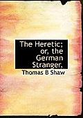 The Heretic; Or, the German Stranger,