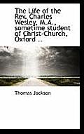 The Life of the REV. Charles Wesley, M.A., Sometime Student of Christ-Church, Oxford ..
