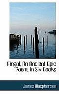 Fingal, an Ancient Epic Poem, in Six Books