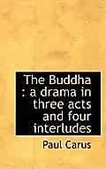 The Buddha: A Drama in Three Acts and Four Interludes