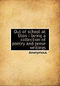 Out of School at Eton: Being a Collection of Poetry and Prose Writings