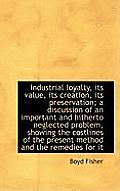 Industrial Loyalty, Its Value, Its Creation, Its Preservation; A Discussion of an Important and Hith