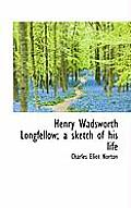 Henry Wadsworth Longfellow; A Sketch of His Life