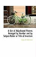 A List of Adjudicated Patents Arranged by Number and by Subject-Matter or Title of Invention