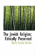 The Jewish Religion; Ethically Presented