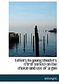 Letters to Young Shooters (First Series) on the Choice and Use of a Gun