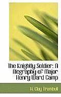 The Knightly Soldier: A Biography of Major Henry Ward Camp