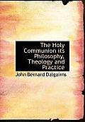 The Holy Communion Its Philosophy, Theology and Practice