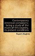 Contemporary American Composers; Being a Study of the Music of This Country, Its Present Conditions