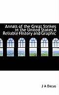 Annals of the Great Strikes in the United States a Reliable History and Graphic