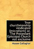 True Churchmanship Vindicated [Microform] Or, the Protestant Episcopal Church Not Exclusive