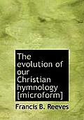The Evolution of Our Christian Hymnology [Microform]
