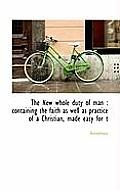 The New Whole Duty of Man: Containing the Faith as Well as Practice of a Christian, Made Easy for T