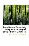Flora of Lancaster County: Being Descriptions of the Seed-Plants Growing Naturally in Lancaster Cou
