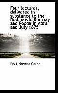 Four Lectures, Delivered in Substance to the Brahmos in Bombay and Poona in April and July 1875