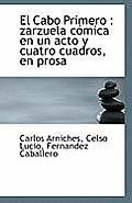 El Cabo Primero: Zarzuela Comica En Un Acto y Cuatro Cuadros, En Prosa