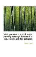 School Government: A Practical Treatise, Presenting a Thorough Discussion of Its Facts, Principles a