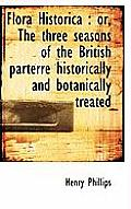 Flora Historica: Or, the Three Seasons of the British Parterre Historically and Botanically Treated