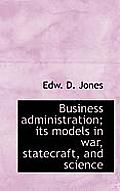 Business Administration; Its Models in War, Statecraft, and Science