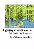 A Glossary of Words Used in the Dialect of Cheshire