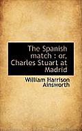 The Spanish Match: Or, Charles Stuart at Madrid