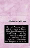 Record Commission. a Letter to the Right Hon. Lord Brougham and Vaux ... on the Constitution and Pro