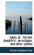 Sylvia, Or, the Last Shepherd: An Eclogue, and Other Poems