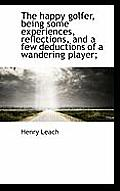 The Happy Golfer, Being Some Experiences, Reflections, and a Few Deductions of a Wandering Player;