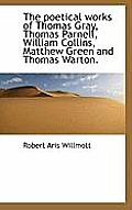 The Poetical Works of Thomas Gray, Thomas Parnell, William Collins, Matthew Green and Thomas Warton.
