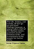 The Life, History, and Travels, of Kah-GE-Ga-Gah-Bowh (George Copway), a Young Indian Chief of the O