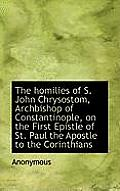 The Homilies of S. John Chrysostom, Archbishop of Constantinople, on the First Epistle of St. Paul T
