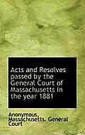 Acts and Resolves Passed by the General Court of Massachusetts in the Year 1881