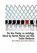 The New Poetry; An Anthology. Edited by Harriet Monroe and Alice Corbin Henderson