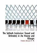 The Sabbath Institution: Traced and Defended; In the History and Changes