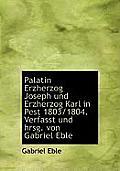 Palatin Erzherzog Joseph Und Erzherzog Karl in Pest 1803/1804. Verfasst Und Hrsg. Von Gabriel Eble