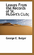 Leaves from the Records of St. Hubert's Club;