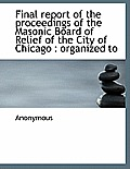Final Report of the Proceedings of the Masonic Board of Relief of the City of Chicago: Organized to