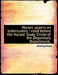Nurses' Papers on Tuberculosis: Read Before the Nurses' Study Circle of the Dispensary Department,