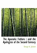 The Apostolic Fathers: And the Apologists of the Second Century