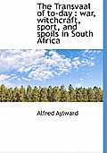 The Transvaal of To-Day: War, Witchcraft, Sport, and Spoils in South Africa