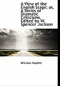 A View of the English Stage; Or, a Series of Dramatic Criticisms. Edited by W. Spencer Jackson