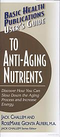 User's Guide to Anti-Aging Nutrients: Discover How You Can Slow down the Aging Process and Increase Energy